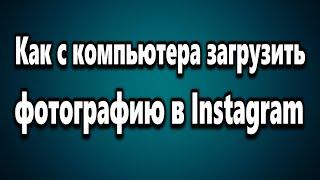 Как загрузить фото в Instagram с компьютера без программ