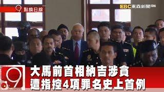 大馬前首相納吉涉貪 遭指控4項罪名史上首例《9點換日線》2018.07.04
