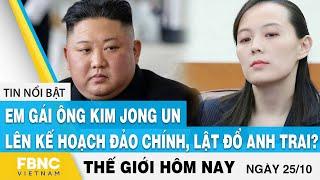 Tin thế giới mới nhất 25/10 | Em gái ông Kim Jong Un lên kế hoạch đảo chính, lật đổ anh trai? | FBNC