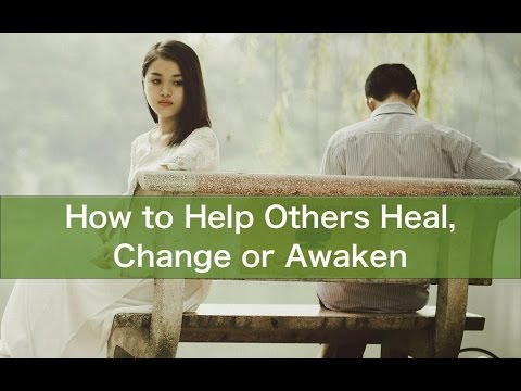 How to Help Others Heal, Change or Awaken