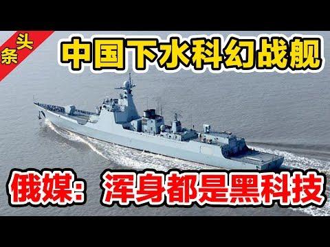 中国下水科幻战舰,俄媒:浑身都是黑科技!