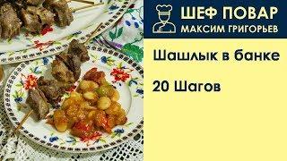 Шашлык в банке . Рецепт от шеф повара Максима Григорьева