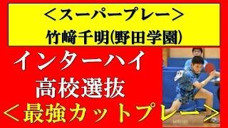 【卓球】インターハイ(高校総体)・高校選抜 竹﨑千明(野田学園)カットマン スーパープレイ集!
