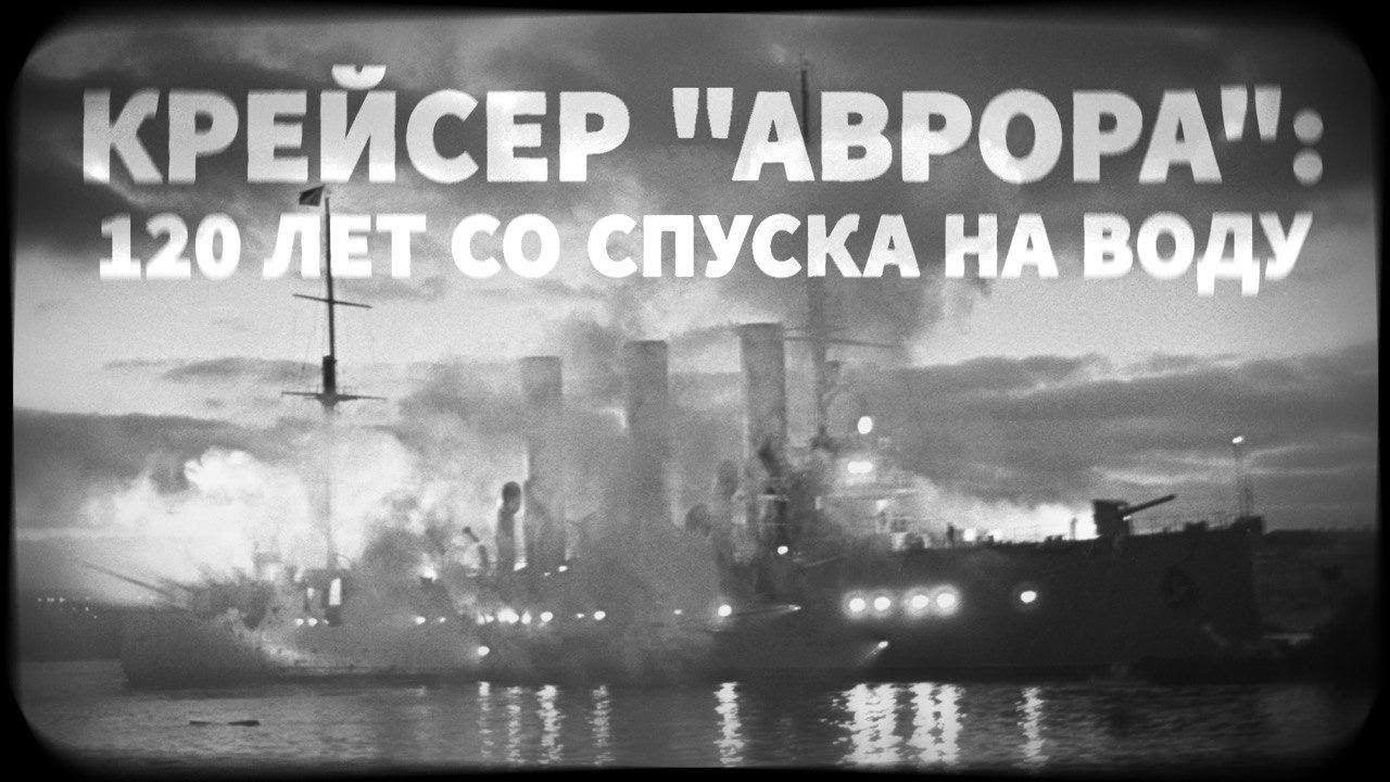 Крейсер «Аврора»: 120 лет со спуска на воду