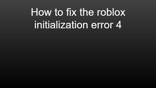 How to fix the roblox initialization error 4