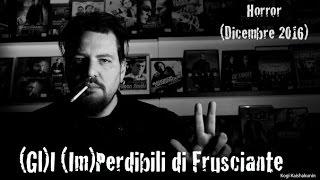 (Gl)I (Im)Perdibili di Frusciante: Horror (Dicembre 2016)