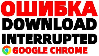 Download interrupted chrome ошибка при загрузке расширения
