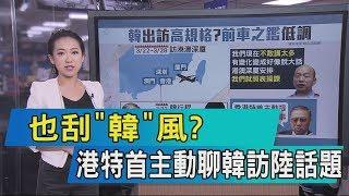 【說政治】也刮「韓」風?港特首主動聊韓訪陸話題