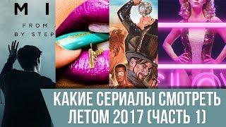 КАКИЕ СЕРИАЛЫ СМОТРЕТЬ ЛЕТОМ 2017 (ЧАСТЬ 1)