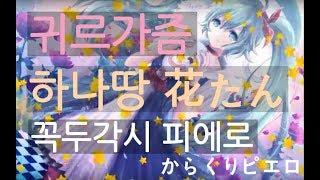 [귀르가즘] 꼭두각시 피에로 からくりピエロ(Karakuri Pierrot) - 하나땅 花たん (Hanatan) with 독음/가사/번역