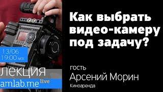 Как выбрать видеокамеру под задачу. Лекция Арсения Морина Киноаренда