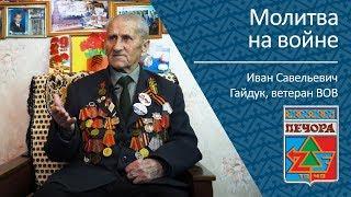 Молитва на войне _ ветеран ВОВ Иван Савельевич Гайдук