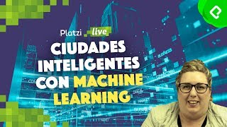 Ciudades inteligentes con Machine Learning / PlatziLive
