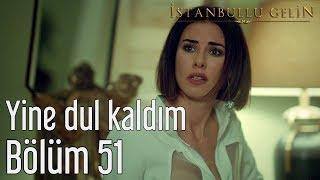 İstanbullu Gelin 51. Bölüm - Yine Dul Kaldım