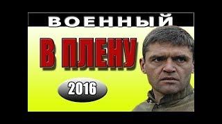 Новые военные фильмы В ПЛЕНУ фильмы о войне 2016