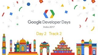 Google Developer Days India 2017 - Day 2 (Track 2)