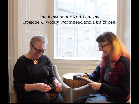 The East London Knit Podcast Episode 2 with Woolly Wormhead and a bit of Zen