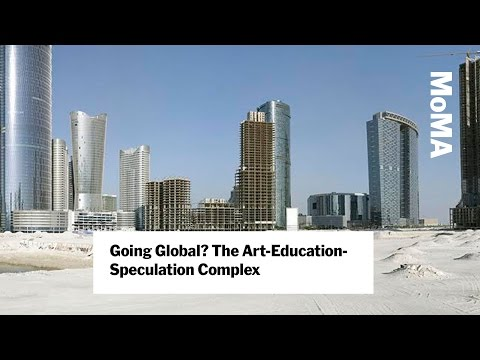 Going Global? The Art-Education-Speculation Complex | MoMA LIVE