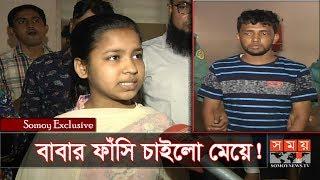 Exclusive: বাবার ফাঁসি চাইলো মেয়ে! | Chottogram News Update | Somoy TV