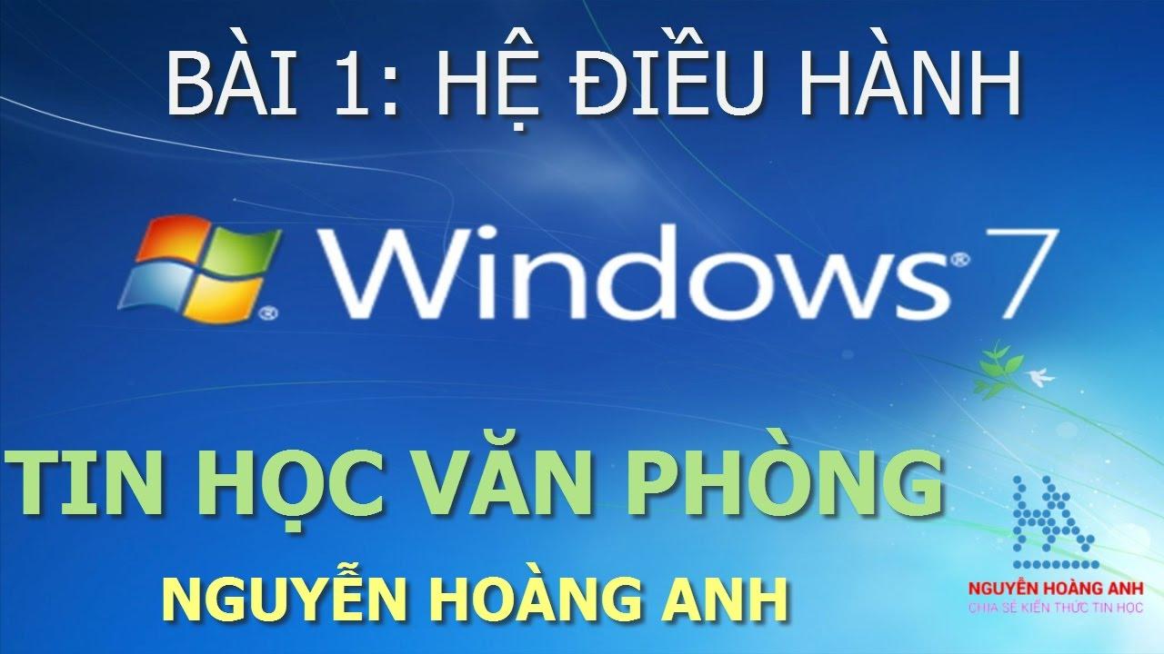 Bài 1 | Hệ Điều Hành Windows 7 | Tin học văn phòng – Nguyễn Hoàng Anh