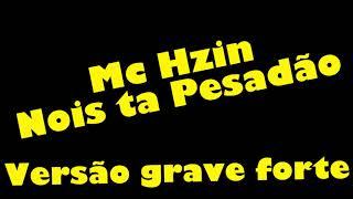 Mc Hzin - Nós ta pesadão - VERSÃO GRAVE FORTE AUMENTADO