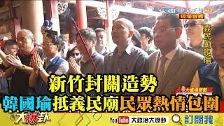 【精彩】新竹封關造勢 韓國瑜抵義民廟民眾熱情包圍
