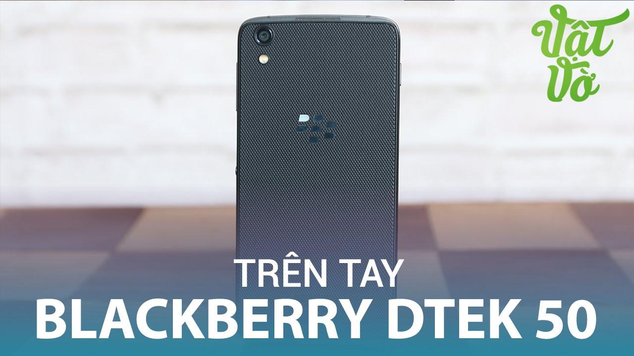 Vật Vờ  Trên tay & đánh giá nhanh Blackberry DTEK 50: camera cải tiến, màn hình đẹp