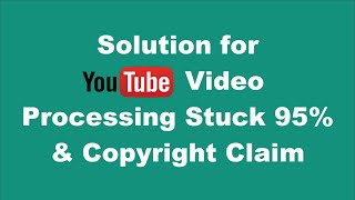 processing stuck at 95% or 0% with copyright claim on YouTube | video stuck at 95% processing 2020