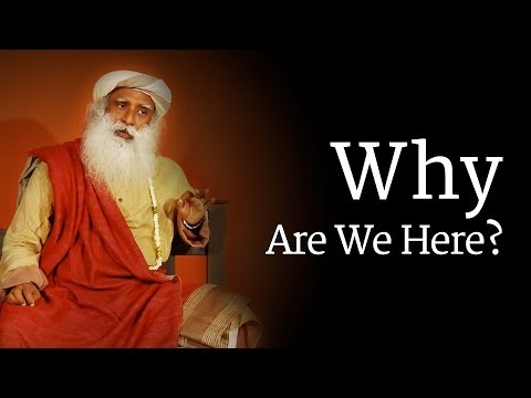 Why Are We Here? Sadhguru