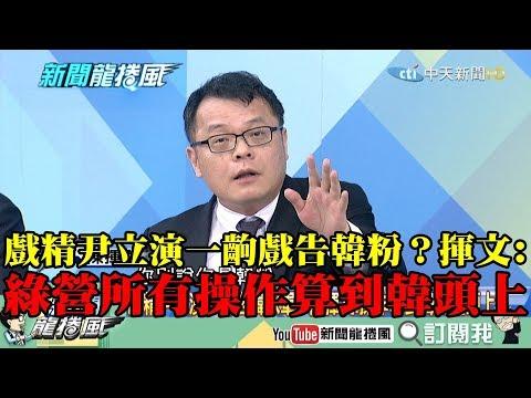【精彩】戲精尹立演一齣戲告韓粉? 陳揮文:綠營所有操作算韓國瑜頭上!