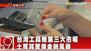 台灣工具機第三大市場土耳其 驚傳金融風暴《9點換日線》2018.08.13