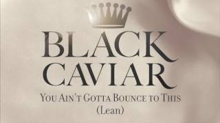 Black Caviar - You Ain&#39t Gotta Bounce To This (Lean)
