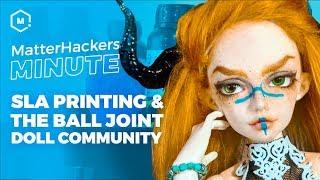 MatterHackers Minute // SLA 3D Printing & the Ball Joint Doll Community