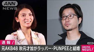 元AKB48の秋元才加さん(31)がPUNPEEさんと結婚(20/06/22)