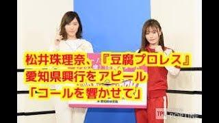 松井珠理奈、『豆腐プロレス』 愛知県興行をアピール「コールを響かせて...