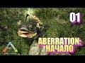 ABERRATION: НАЧАЛО • ARK SURVIVAL EVOLVED • #01