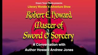 Literary Wonder & Adventure Show 4 : Robert E. Howard, Master of Sword & Sorcery: A Conversation...