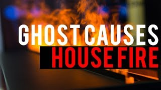 Ghost Causes A House Fire