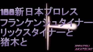 188新日本プロレスとフランケンシュタイナーとリックスタイナーと猪木