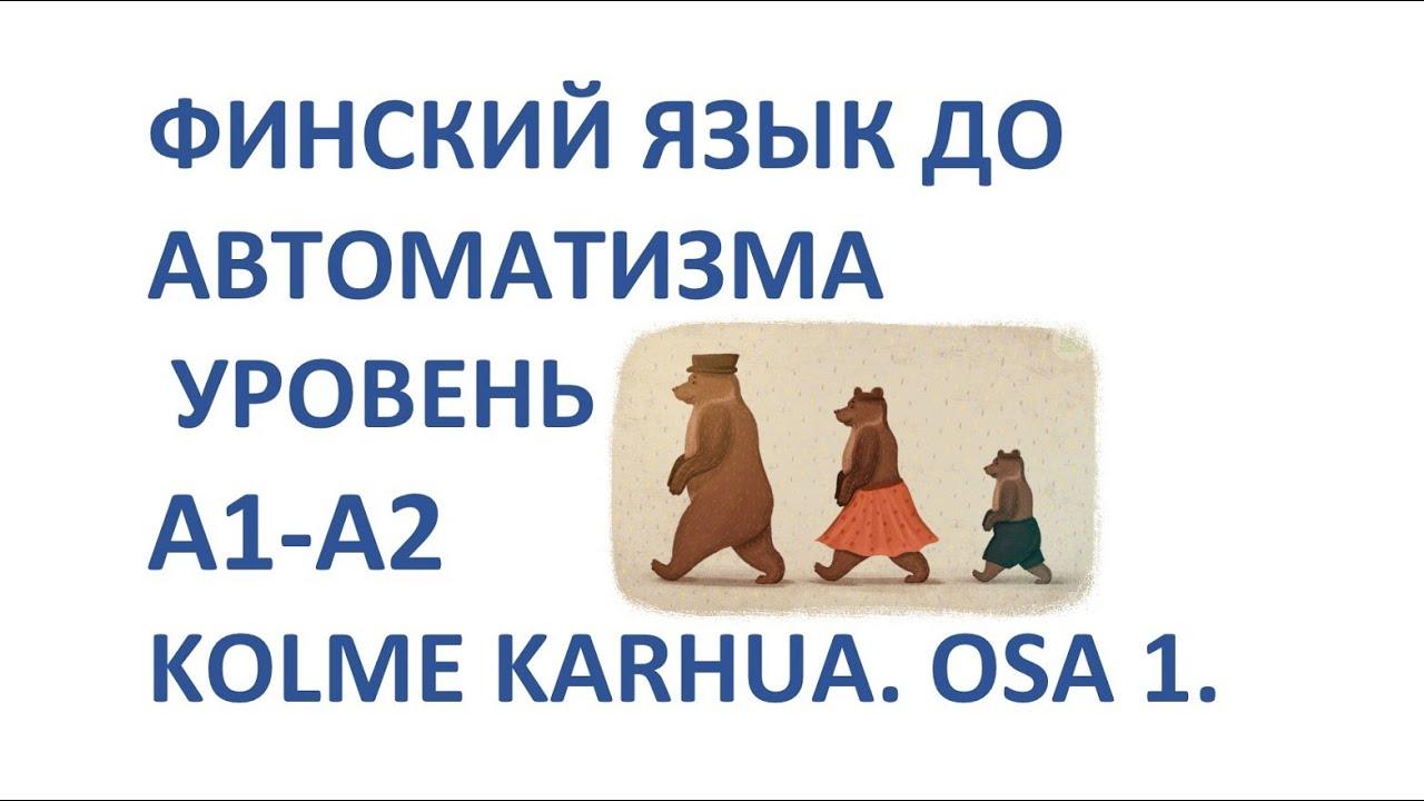 ФИНСКИЙ ЯЗЫК ДО АВТОМАТИЗМА. УРОВЕНЬ А1-А2. KOLME KARHUA. OSA 1.