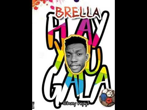 BRELLA ...PLAY YOU GALA (EBONY REPLY)