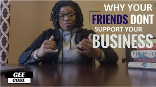 WHY YOUR FRIENDS DON'T SUPPORT YOUR BUSINESS
