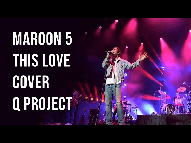 Maroon 5 - This Love - Cover Q Project