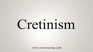 How To Say Cretinism