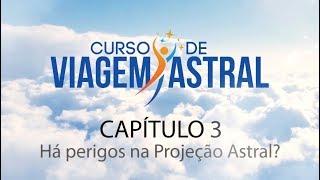 Curso de Viagem Astral - Capítulo 3 - Há Perigos na Projeção astral?