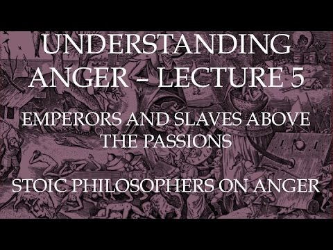 Emperors and Slaves Above the Passions: Stoic Philosophers on Anger - Understanding Anger Lecture 5