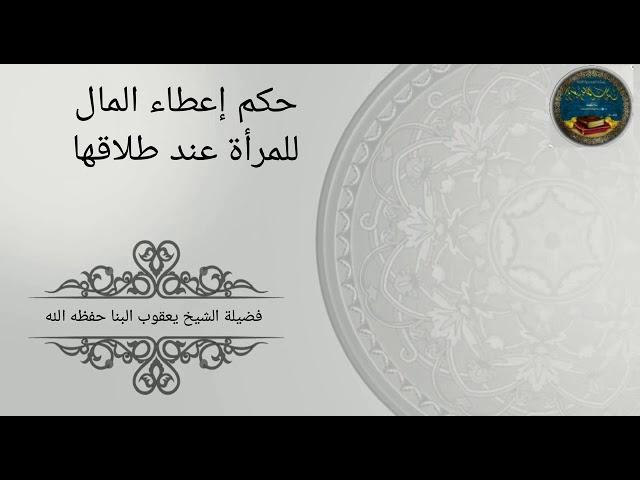 حكم إعطاء المال للمرأة عند طلاقها للشيخ يعقوب البنا - حفظه الله -