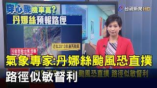 氣象專家:丹娜絲颱風恐直撲 路徑似敏督利【說新聞追真相】