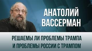 Анатолий Вассерман   Решаемы ли проблемы Трампа и проблемы России с Трампом