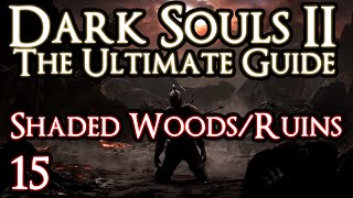 DARK SOULS 2 : THE ULTIMATE GUIDE - PART 15 - SHADED WOODS/RUINS